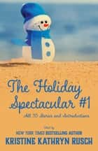 The Holiday Spectacular #1 - All 35 Stories and Introductions ebook by Kristine Kathryn Rusch, Annie Reed, Kari Kilgore,...