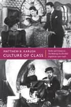 Culture of Class - Radio and Cinema in the Making of a Divided Argentina, 1920–1946 ebook by Matthew B. Karush