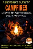 A Beginner's Guide to Campfires: Campfire Tips and Techniques, Safety and Cooking ebook by Dueep J. Singh