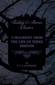 A Fragment from the Life of Three Friends (Fantasy and Horror Classics) ebook by E. T. A. Hoffmann
