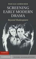 Screening Early Modern Drama - Beyond Shakespeare ebook by Pascale Aebischer