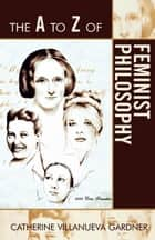 The A to Z of Feminist Philosophy ebook by Catherine Villanueva Gardner