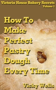 How to Make Perfect Pastry Dough - Every Time ebook by Vicky Wells