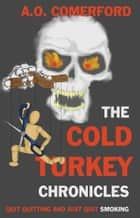 The Cold Turkey Chronicles - Quit quitting and just quit smoking ebook by A.O. Comerford