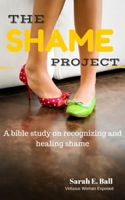 The Shame Project: A Bible Study On Recognizing And Healing Shame ebook by Sarah E. Ball