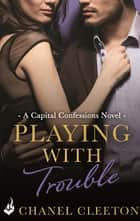 Playing With Trouble: Capital Confessions 2 ebook by Chanel Cleeton