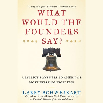 What Would the Founders Say? - A Patriot's Answer to America's Most Pressing Problems audiobook by Larry Schweikart