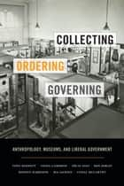 Collecting, Ordering, Governing - Anthropology, Museums, and Liberal Government ebook by Tony Bennett, Fiona Cameron, Nélia Dias,...