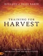 Training for Harvest - Stopping for the One, Believing for the Multitudes ebook by Heidi Baker, Rolland Baker