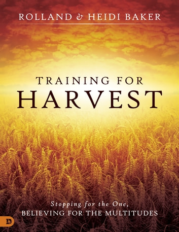 Training for Harvest - Stopping for the One, Believing for the Multitudes ebook by Heidi Baker,Rolland Baker