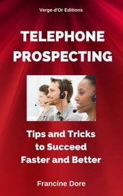 Telephone Prospecting : Tips and Tricks to Succeed Faster and Better ebook by Francine Dore