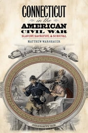 Connecticut in the American Civil War - Slavery, Sacrifice, and Survival ebook by Matthew Warshauer
