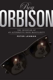 Roy Orbison: Invention Of An Alternative Rock Masculinity ebook by Lehman, Peter