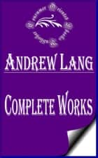 "Complete Works of Andrew Lang ""Scots Poet, Novelist, Literary Critic, and Contributor to the field of Anthropology"" ebook by Andrew Lang"