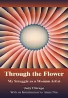 Through the Flower - My Struggle as a Woman Artist ebook by Judy Chicago