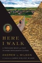 Here I Walk - A Thousand Miles on Foot to Rome with Martin Luther ebook by Andrew L. Wilson, Sarah Wilson