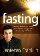 Fasting - Opening the Door to a Deeper, More Intimate, More Powerful Relationship With God ebook by Jentezen Franklin