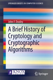 A Brief History of Cryptology and Cryptographic Algorithms ebook by John Dooley