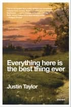 Everything Here Is the Best Thing Ever ebook by Justin Taylor