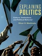 Explaining Politics - Culture, Institutions, and Political Behavior ebook by Oliver Woshinsky