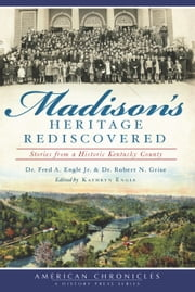 Madison's Heritage Rediscovered - Stories from a Historic Kentucky County ebook by Dr. Fred A. Engle Jr.,Dr. Robert N. Grise,Kathryn Engle