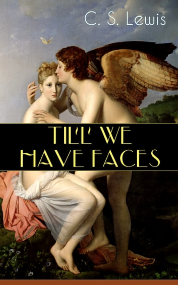 TILL WE HAVE FACES - Cupid & Psyche – The Story Behind the Myth ebook by C. S. Lewis