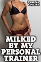 Milked By My Personal Trainer ebook by Rebecca Collier