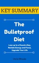 [KEY SUMMARY] The Bulletproof Diet - Lose up to a Pound a Day, Reclaim Energy and Focus, Upgrade Your Life ebook by Chris Woods