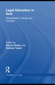 Legal Education in Asia - Globalization, Change and Contexts ebook by Stacey Steele,Kathryn Taylor