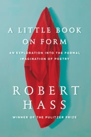 A Little Book on Form - An Exploration into the Formal Imagination of Poetry ebook by Robert Hass