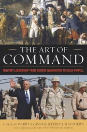 The Art of Command - Military Leadership from George Washington to Colin Powell ebook by Harry S. Laver,Jeffrey J. Matthews