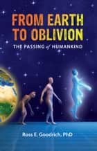 From Earth to Oblivion ebook by Ross E. Goodrich,PhD