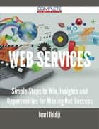 Web services - Simple Steps to Win, Insights and Opportunities for Maxing Out Success ebook by Gerard Blokdijk