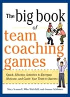 The Big Book of Team Coaching Games: Quick, Effective Activities to Energize, Motivate, and Guide Your Team to Success ebook by Mary Scannell, Mike Mulvihill, Joanne Schlosser