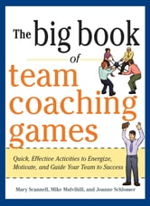 The Big Book of Team Coaching Games: Quick, Effective Activities to Energize, Motivate, and Guide Your Team to Success ebook by Mary Scannell,Mike Mulvihill,Joanne Schlosser