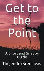Get to the Point!: A Short and Snappy Guide ebook by Thejendra Sreenivas