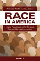 Race in America: How a Pseudoscientific Concept Shaped Human Interaction [2 volumes] ebook by Patricia Reid-Merritt
