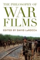 The Philosophy of War Films ebook by David LaRocca, David LaRocca, Fredric Jameson,...