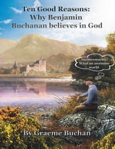 ''Ten Good Reasons: Why Benjamin Buchanan Believes in God'' ebook by Graeme D. Buchan