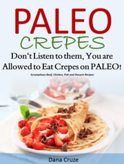 Paleo Crepes - Don't Listen to Them, You are Allowed to Eat Crepes on PALEO! eBook by Dana Cruze