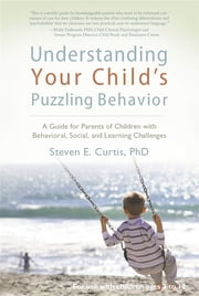 Understanding Your Child's Puzzling Behavior: A Guide For Parents Of Children With Behavioral, Social, And Learning Challenges ebook by Steven E. Curtis PhD