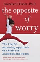 The Opposite of Worry ebook by Lawrence J. Cohen