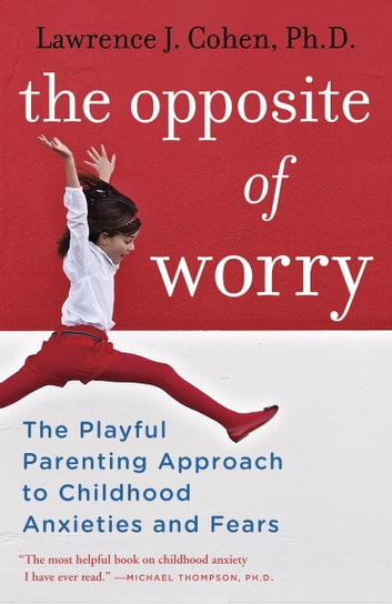 The Opposite of Worry - The Playful Parenting Approach to Childhood Anxieties and Fears eBook by Lawrence J. Cohen