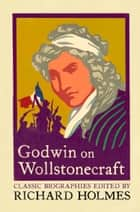 Godwin on Wollstonecraft: The Life of Mary Wollstonecraft by William Godwin ebook by Richard Holmes, William Godwin