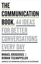 The Communication Book - 44 Ideas for Better Conversations Every Day ebook by Mikael Krogerus, Roman Tschäppeler