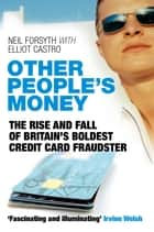 Other People's Money - The Rise and Fall of Britain's Boldest Credit Card Fraudster ebook by Neil Forsyth, Elliot Castro