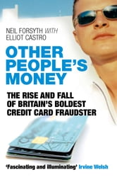 Other People's Money - The Rise and Fall of Britain's Boldest Credit Card Fraudster ebook by Neil Forsyth,Elliot Castro