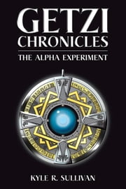 Getzi Chronicles - The Alpha Experiment ebook by Kyle R. Sullivan
