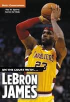 On the Court with...LeBron James ebook by Matt Christopher, Stephanie Peters