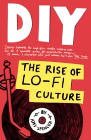 DIY - The Rise of Lo Fi Culture ebook by Amy Spencer